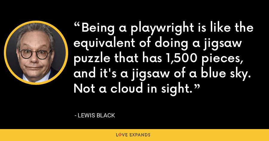 Being a playwright is like the equivalent of doing a jigsaw puzzle that has 1,500 pieces, and it's a jigsaw of a blue sky. Not a cloud in sight. - Lewis Black