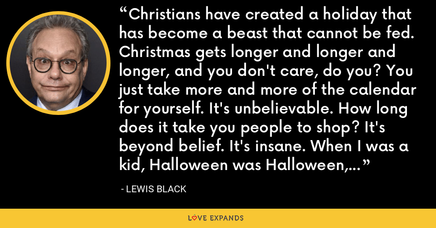 Christians have created a holiday that has become a beast that cannot be fed. Christmas gets longer and longer and longer, and you don't care, do you? You just take more and more of the calendar for yourself. It's unbelievable. How long does it take you people to shop? It's beyond belief. It's insane. When I was a kid, Halloween was Halloween, and Santa wasn't poking his ass into it. - Lewis Black
