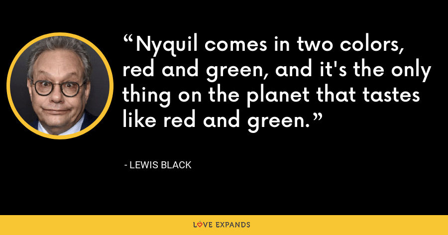 Nyquil comes in two colors, red and green, and it's the only thing on the planet that tastes like red and green. - Lewis Black