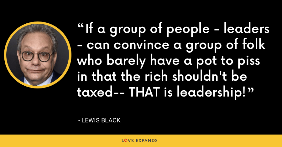 If a group of people - leaders - can convince a group of folk who barely have a pot to piss in that the rich shouldn't be taxed-- THAT is leadership! - Lewis Black