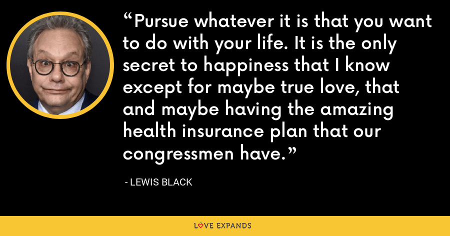 Pursue whatever it is that you want to do with your life. It is the only secret to happiness that I know except for maybe true love, that and maybe having the amazing health insurance plan that our congressmen have. - Lewis Black