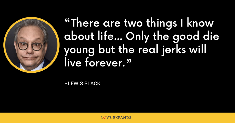 There are two things I know about life... Only the good die young but the real jerks will live forever. - Lewis Black