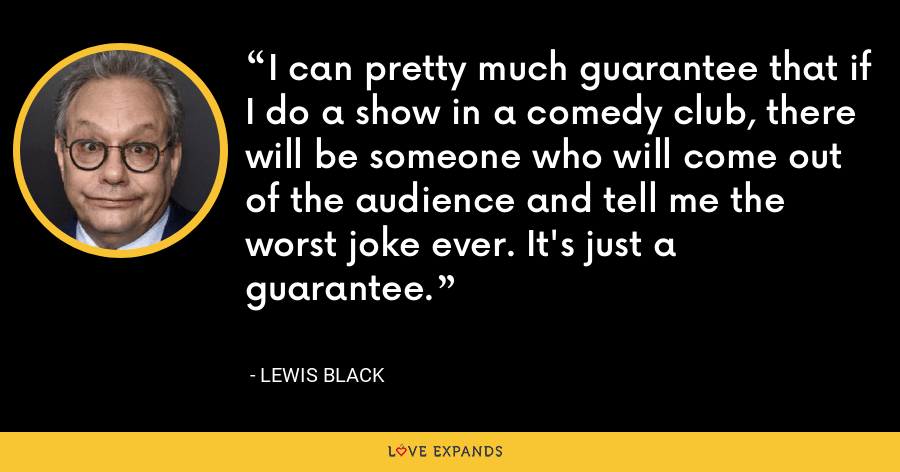 I can pretty much guarantee that if I do a show in a comedy club, there will be someone who will come out of the audience and tell me the worst joke ever. It's just a guarantee. - Lewis Black