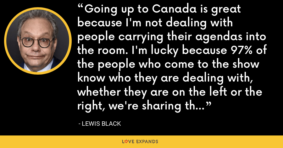 Going up to Canada is great because I'm not dealing with people carrying their agendas into the room. I'm lucky because 97% of the people who come to the show know who they are dealing with, whether they are on the left or the right, we're sharing the same frustration. - Lewis Black