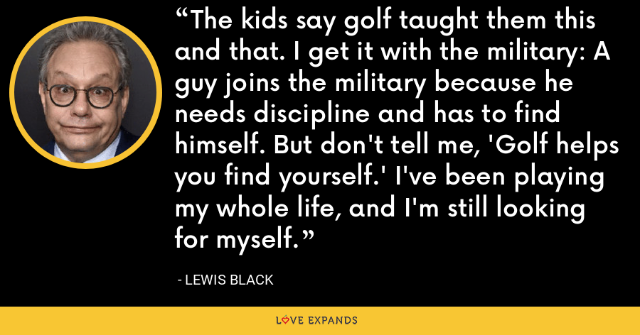 The kids say golf taught them this and that. I get it with the military: A guy joins the military because he needs discipline and has to find himself. But don't tell me, 'Golf helps you find yourself.' I've been playing my whole life, and I'm still looking for myself. - Lewis Black