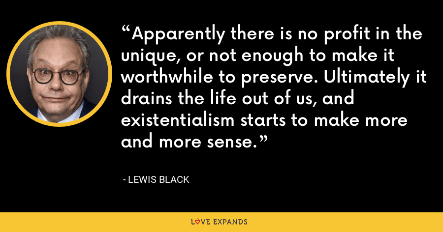 Apparently there is no profit in the unique, or not enough to make it worthwhile to preserve. Ultimately it drains the life out of us, and existentialism starts to make more and more sense. - Lewis Black