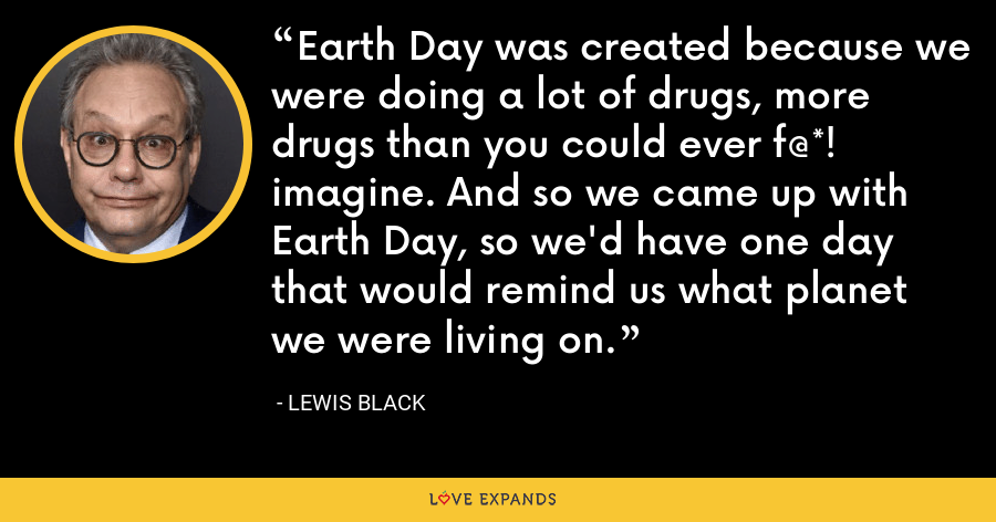 Earth Day was created because we were doing a lot of drugs, more drugs than you could ever f@*! imagine. And so we came up with Earth Day, so we'd have one day that would remind us what planet we were living on. - Lewis Black