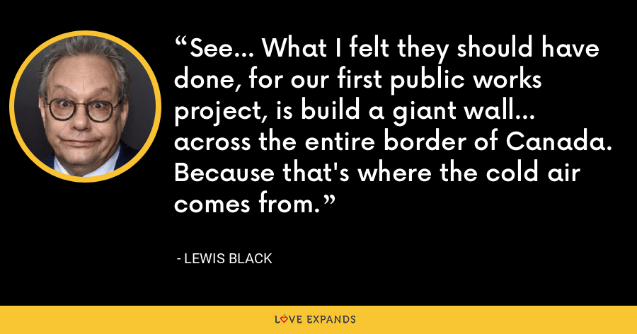 See... What I felt they should have done, for our first public works project, is build a giant wall... across the entire border of Canada. Because that's where the cold air comes from. - Lewis Black
