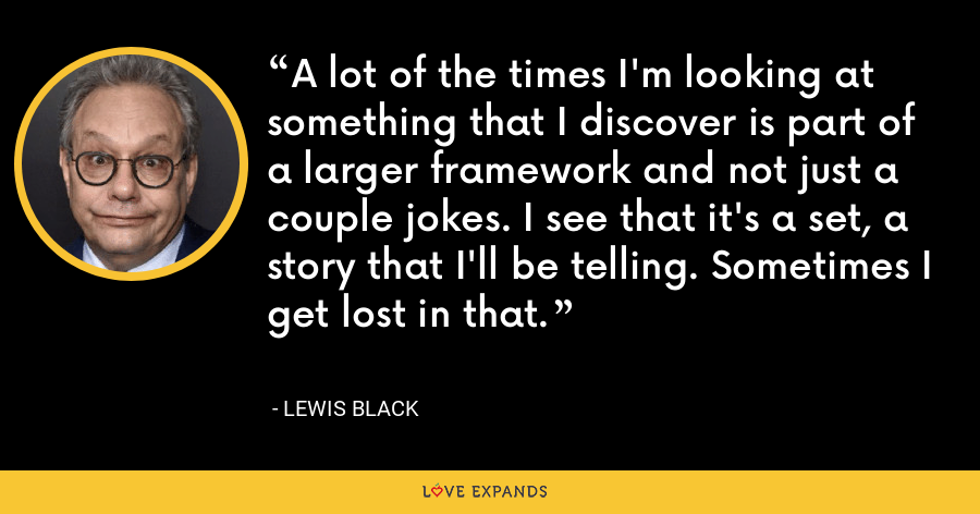 A lot of the times I'm looking at something that I discover is part of a larger framework and not just a couple jokes. I see that it's a set, a story that I'll be telling. Sometimes I get lost in that. - Lewis Black