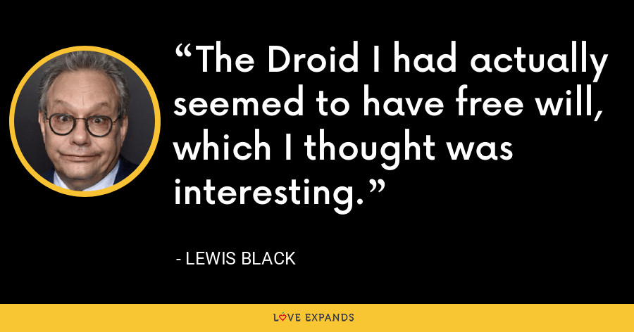 The Droid I had actually seemed to have free will, which I thought was interesting. - Lewis Black