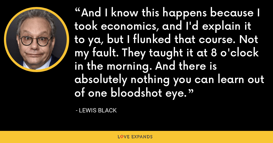 And I know this happens because I took economics, and I'd explain it to ya, but I flunked that course. Not my fault. They taught it at 8 o'clock in the morning. And there is absolutely nothing you can learn out of one bloodshot eye. - Lewis Black