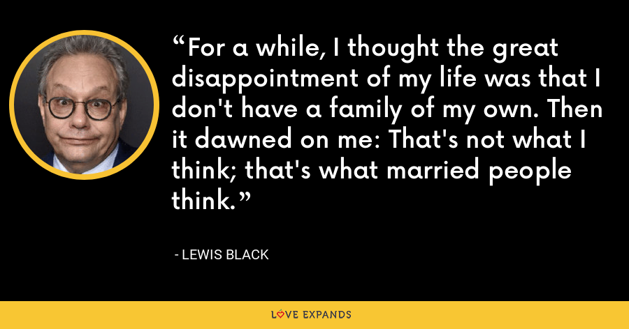 For a while, I thought the great disappointment of my life was that I don't have a family of my own. Then it dawned on me: That's not what I think; that's what married people think. - Lewis Black