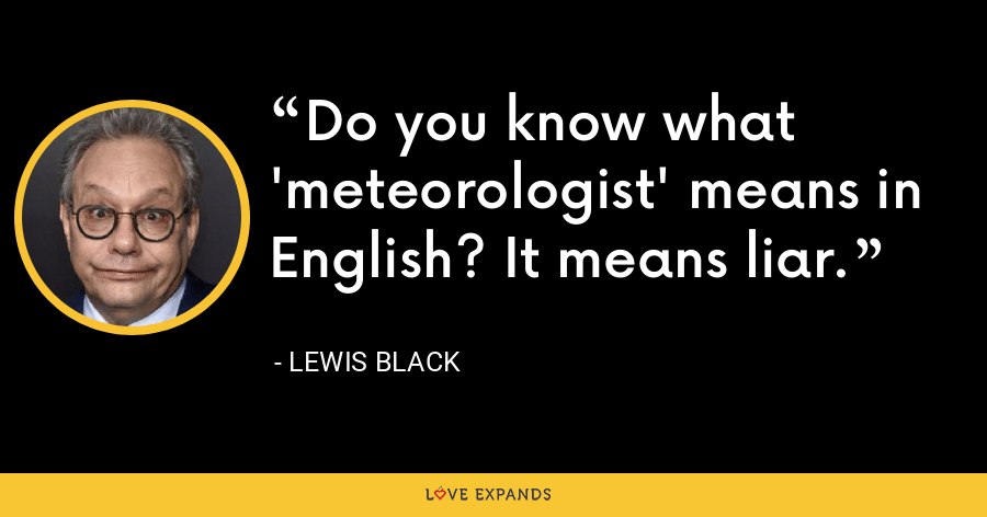 Do you know what 'meteorologist' means in English? It means liar. - Lewis Black
