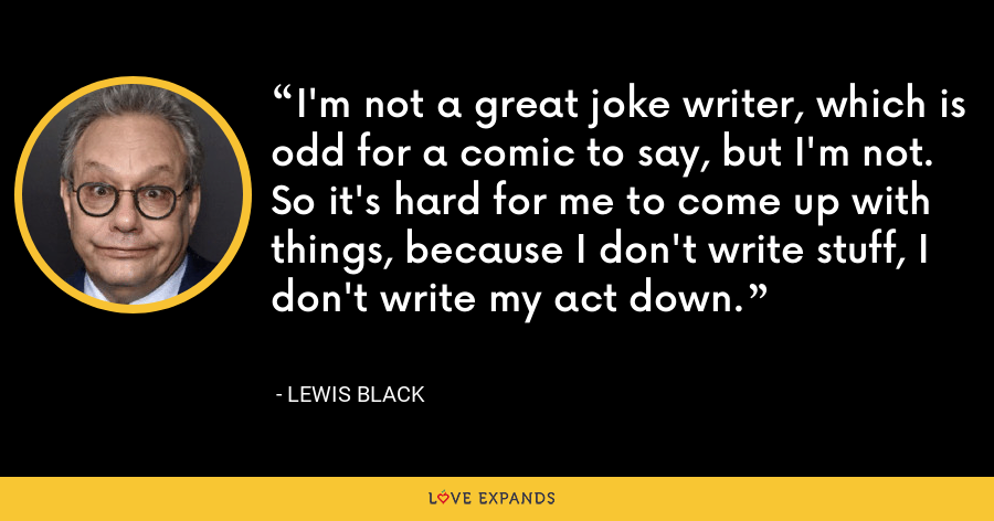 I'm not a great joke writer, which is odd for a comic to say, but I'm not. So it's hard for me to come up with things, because I don't write stuff, I don't write my act down. - Lewis Black