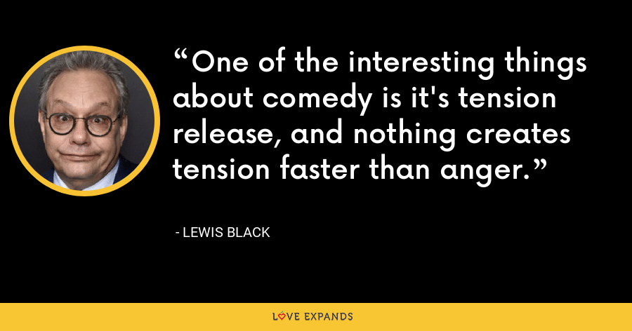 One of the interesting things about comedy is it's tension release, and nothing creates tension faster than anger. - Lewis Black