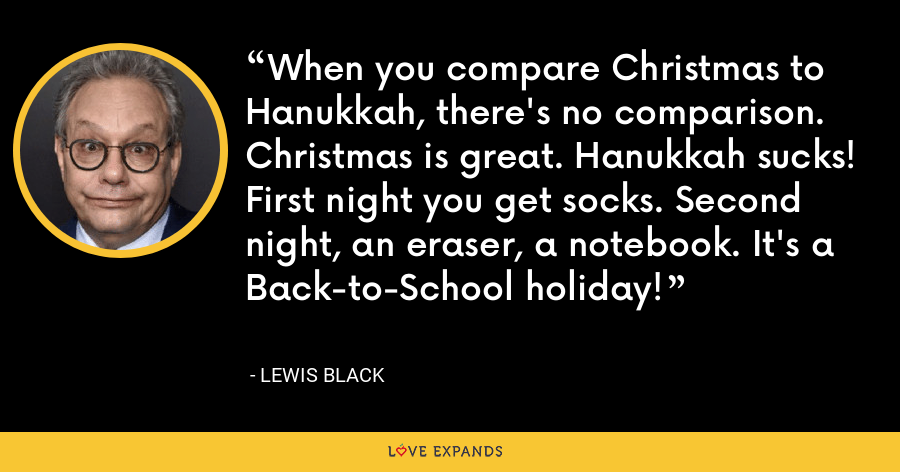 When you compare Christmas to Hanukkah, there's no comparison. Christmas is great. Hanukkah sucks! First night you get socks. Second night, an eraser, a notebook. It's a Back-to-School holiday! - Lewis Black