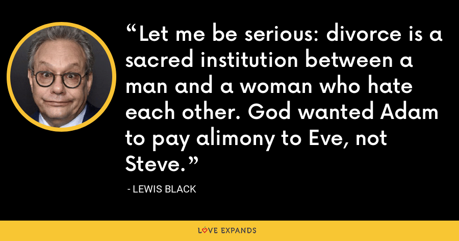 Let me be serious: divorce is a sacred institution between a man and a woman who hate each other. God wanted Adam to pay alimony to Eve, not Steve. - Lewis Black