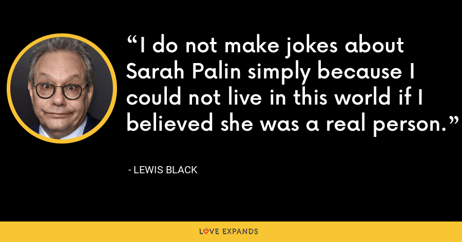 I do not make jokes about Sarah Palin simply because I could not live in this world if I believed she was a real person. - Lewis Black