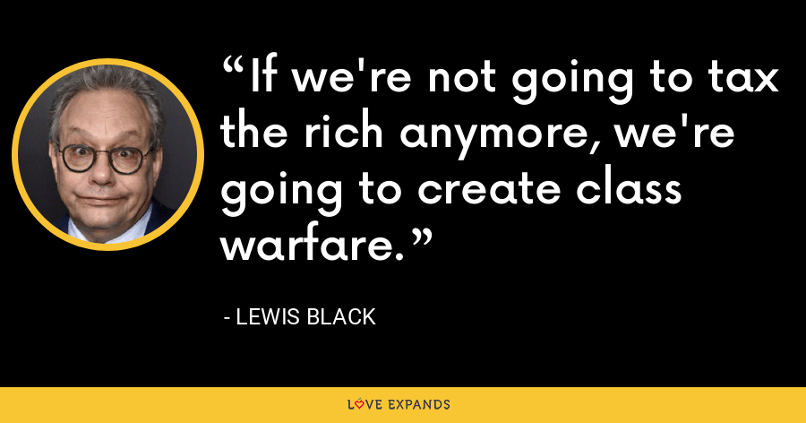If we're not going to tax the rich anymore, we're going to create class warfare. - Lewis Black
