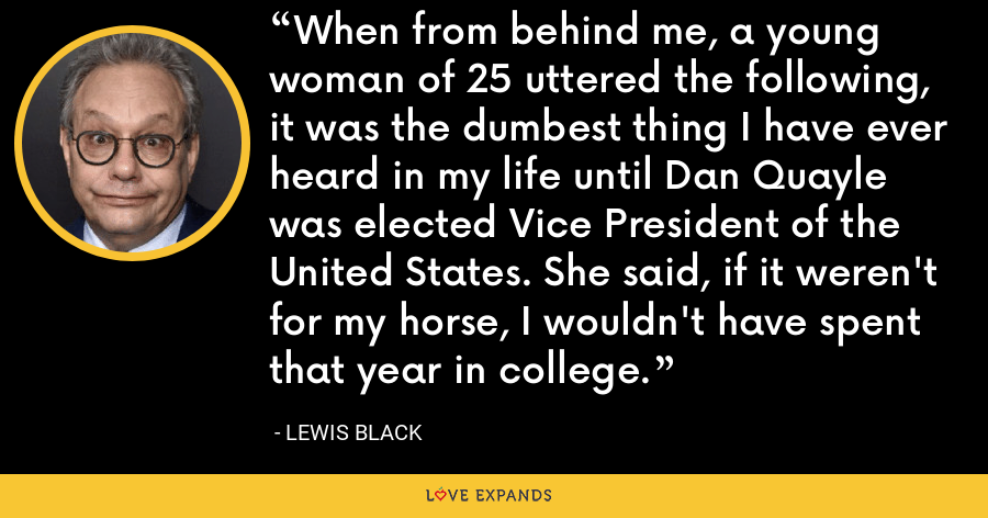 When from behind me, a young woman of 25 uttered the following, it was the dumbest thing I have ever heard in my life until Dan Quayle was elected Vice President of the United States. She said, if it weren't for my horse, I wouldn't have spent that year in college. - Lewis Black
