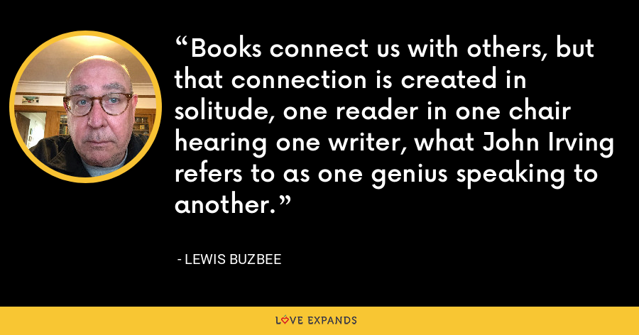 Books connect us with others, but that connection is created in solitude, one reader in one chair hearing one writer, what John Irving refers to as one genius speaking to another. - Lewis Buzbee