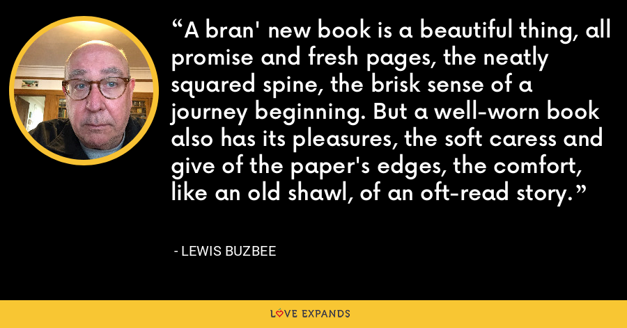 A bran' new book is a beautiful thing, all promise and fresh pages, the neatly squared spine, the brisk sense of a journey beginning. But a well-worn book also has its pleasures, the soft caress and give of the paper's edges, the comfort, like an old shawl, of an oft-read story. - Lewis Buzbee