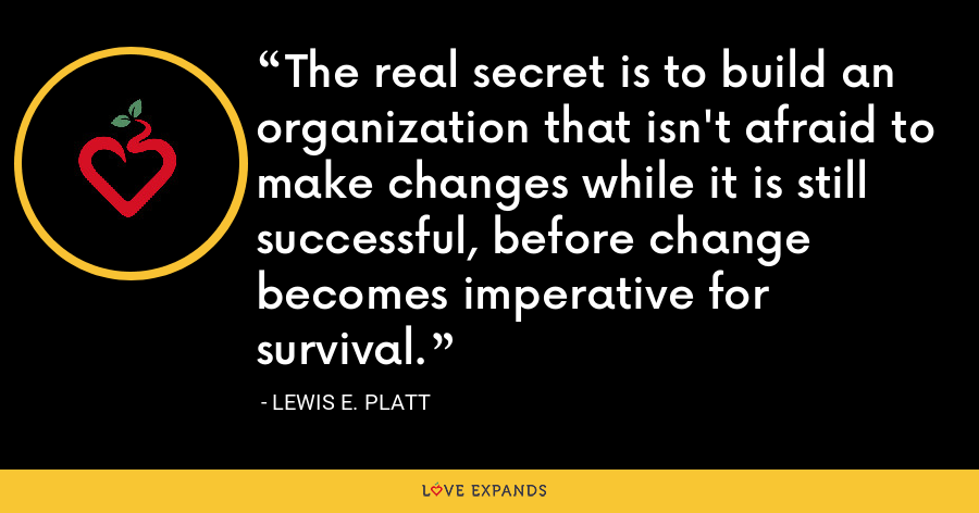 The real secret is to build an organization that isn't afraid to make changes while it is still successful, before change becomes imperative for survival. - Lewis E. Platt