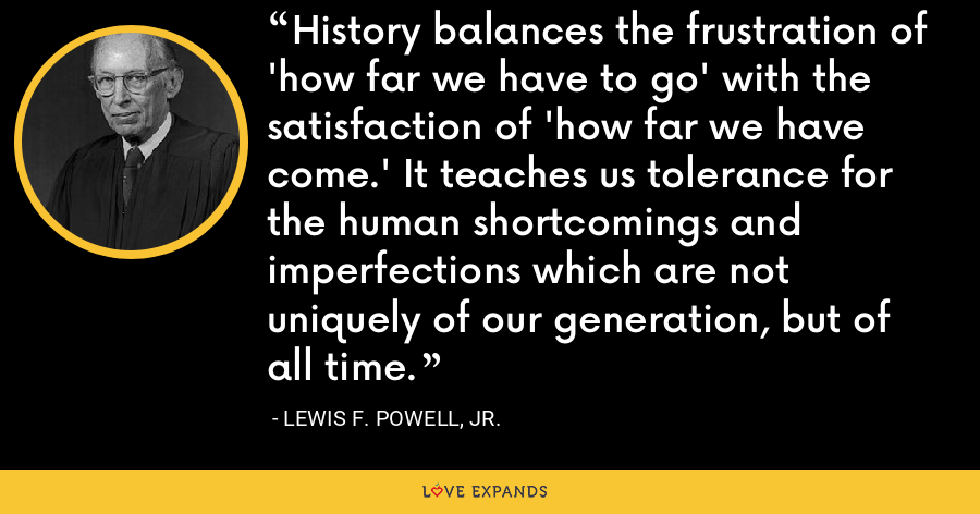 History balances the frustration of 'how far we have to go' with the satisfaction of 'how far we have come.' It teaches us tolerance for the human shortcomings and imperfections which are not uniquely of our generation, but of all time. - Lewis F. Powell, Jr.