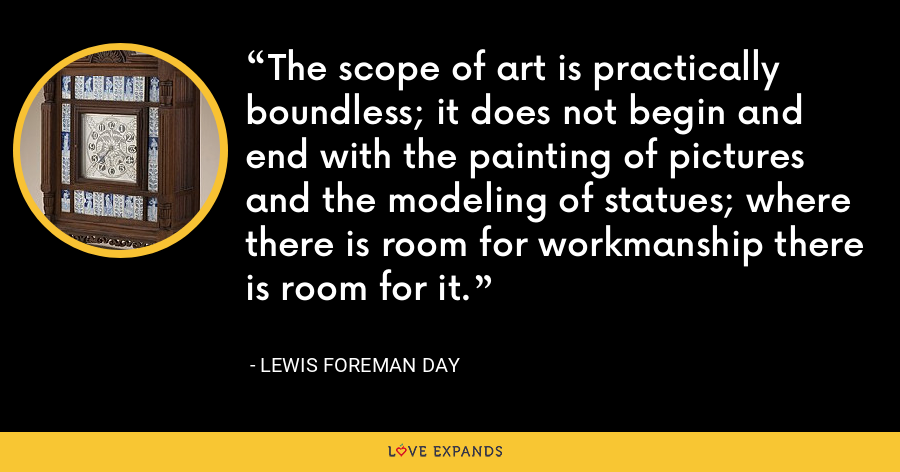 The scope of art is practically boundless; it does not begin and end with the painting of pictures and the modeling of statues; where there is room for workmanship there is room for it. - Lewis Foreman Day