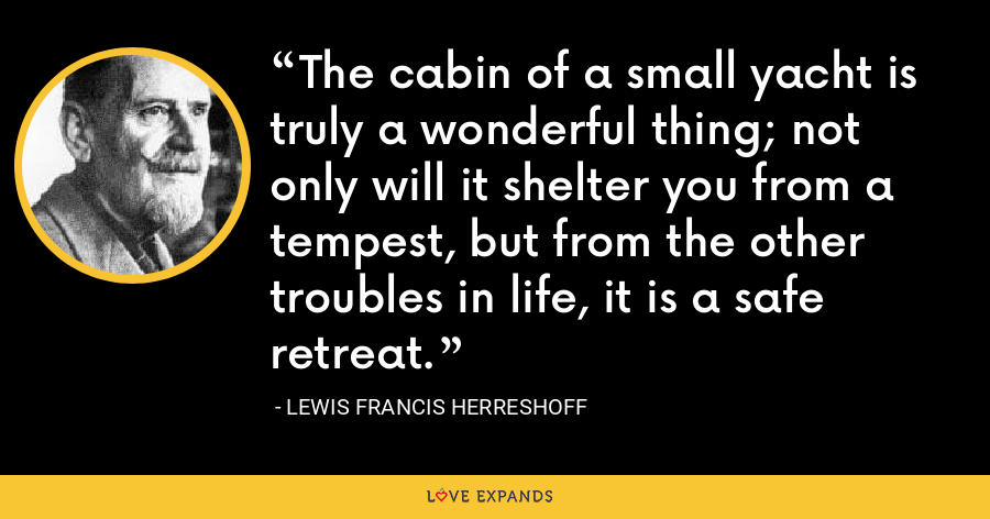The cabin of a small yacht is truly a wonderful thing; not only will it shelter you from a tempest, but from the other troubles in life, it is a safe retreat. - Lewis Francis Herreshoff