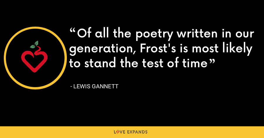 Of all the poetry written in our generation, Frost's is most likely to stand the test of time - Lewis Gannett