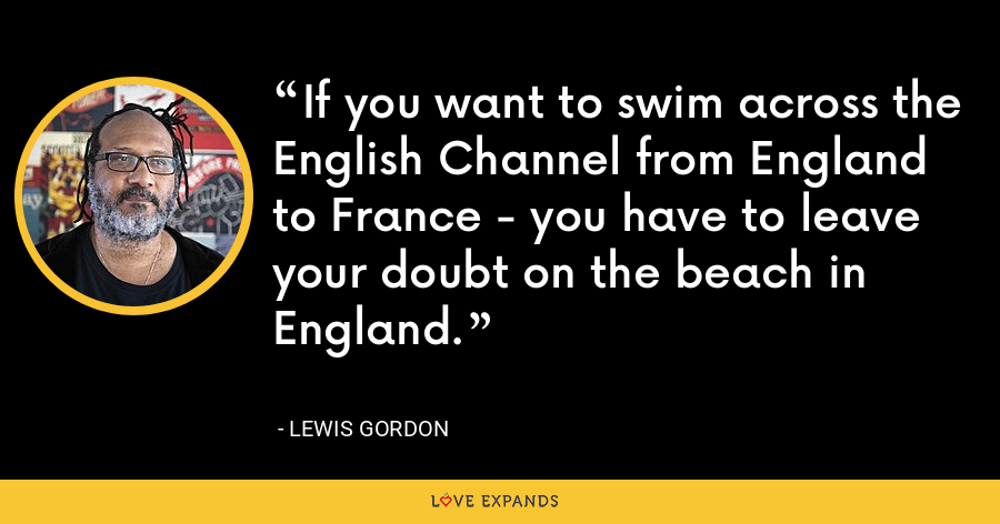 If you want to swim across the English Channel from England to France - you have to leave your doubt on the beach in England. - Lewis Gordon