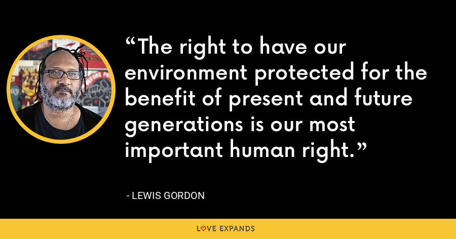 The right to have our environment protected for the benefit of present and future generations is our most important human right. - Lewis Gordon