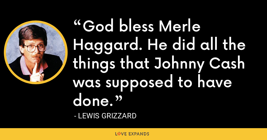 God bless Merle Haggard. He did all the things that Johnny Cash was supposed to have done. - Lewis Grizzard