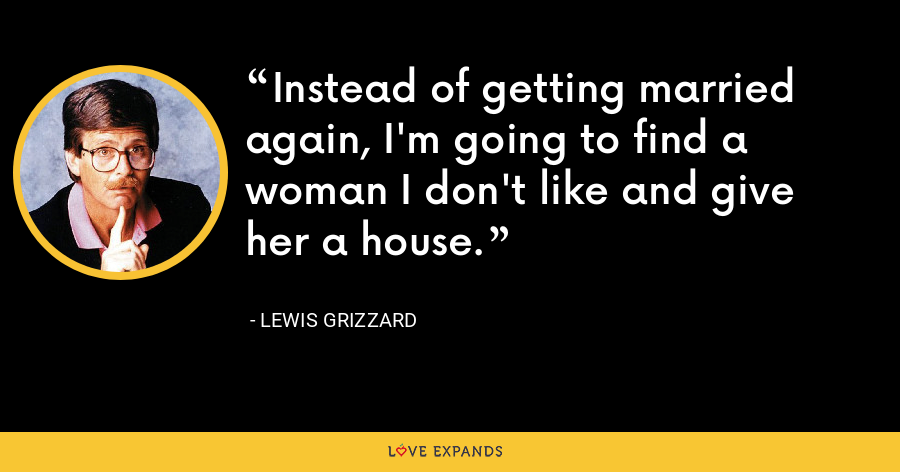 Instead of getting married again, I'm going to find a woman I don't like and give her a house. - Lewis Grizzard