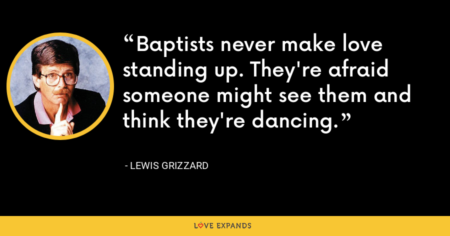 Baptists never make love standing up. They're afraid someone might see them and think they're dancing. - Lewis Grizzard
