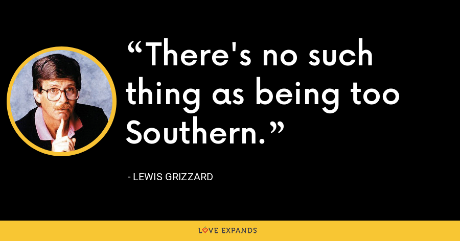 There's no such thing as being too Southern. - Lewis Grizzard