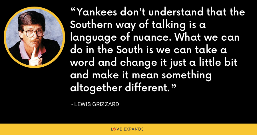 Yankees don't understand that the Southern way of talking is a language of nuance. What we can do in the South is we can take a word and change it just a little bit and make it mean something altogether different. - Lewis Grizzard