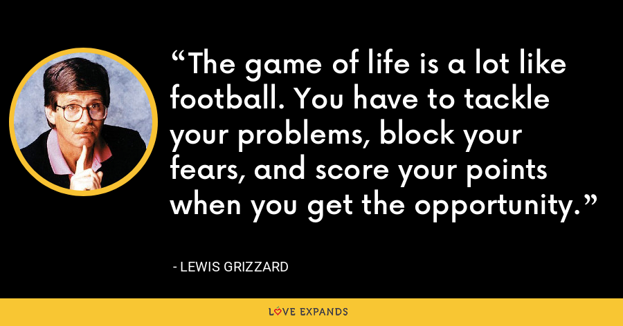 The game of life is a lot like football. You have to tackle your problems, block your fears, and score your points when you get the opportunity. - Lewis Grizzard