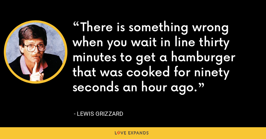 There is something wrong when you wait in line thirty minutes to get a hamburger that was cooked for ninety seconds an hour ago. - Lewis Grizzard
