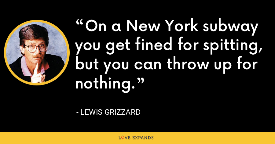 On a New York subway you get fined for spitting, but you can throw up for nothing. - Lewis Grizzard