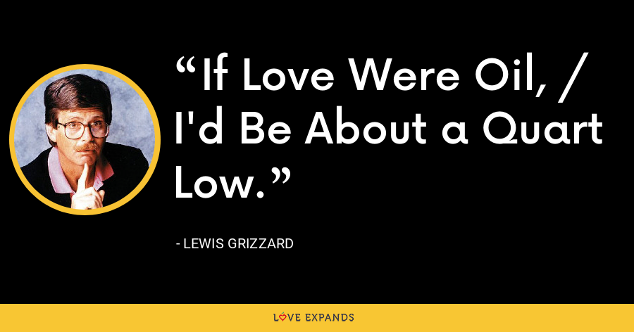 If Love Were Oil, / I'd Be About a Quart Low. - Lewis Grizzard