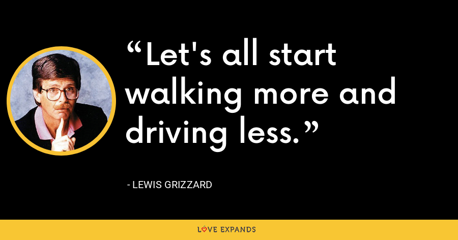 Let's all start walking more and driving less. - Lewis Grizzard