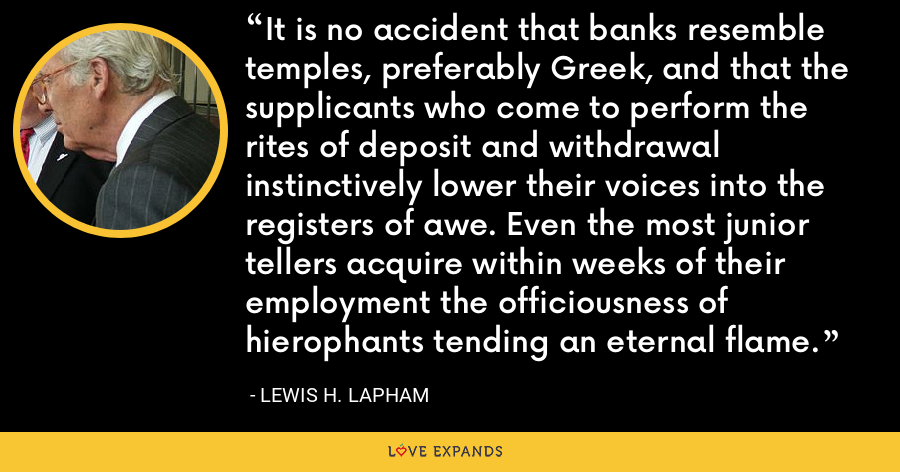 It is no accident that banks resemble temples, preferably Greek, and that the supplicants who come to perform the rites of deposit and withdrawal instinctively lower their voices into the registers of awe. Even the most junior tellers acquire within weeks of their employment the officiousness of hierophants tending an eternal flame. - Lewis H. Lapham