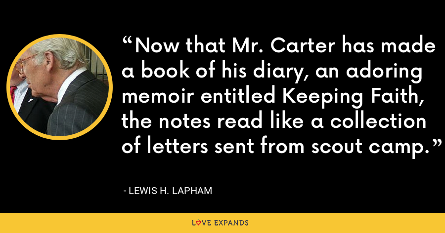 Now that Mr. Carter has made a book of his diary, an adoring memoir entitled Keeping Faith, the notes read like a collection of letters sent from scout camp. - Lewis H. Lapham