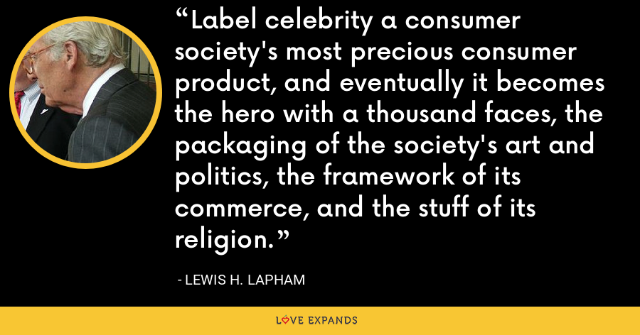 Label celebrity a consumer society's most precious consumer product, and eventually it becomes the hero with a thousand faces, the packaging of the society's art and politics, the framework of its commerce, and the stuff of its religion. - Lewis H. Lapham