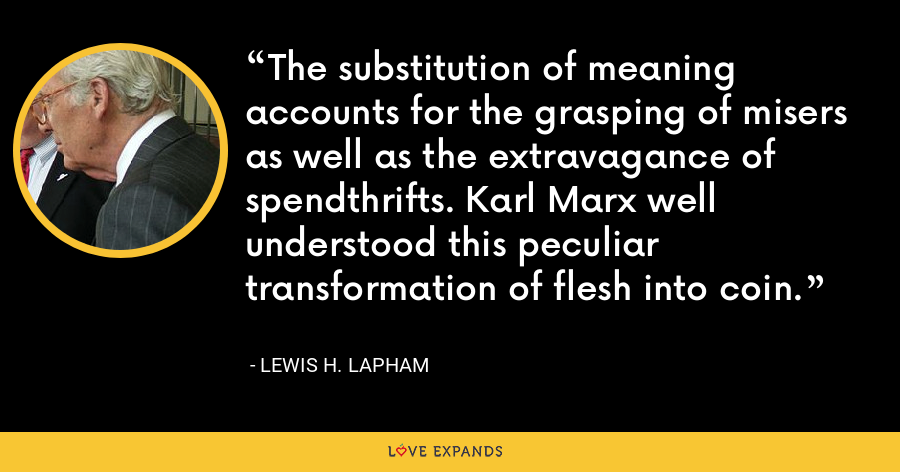 The substitution of meaning accounts for the grasping of misers as well as the extravagance of spendthrifts. Karl Marx well understood this peculiar transformation of flesh into coin. - Lewis H. Lapham