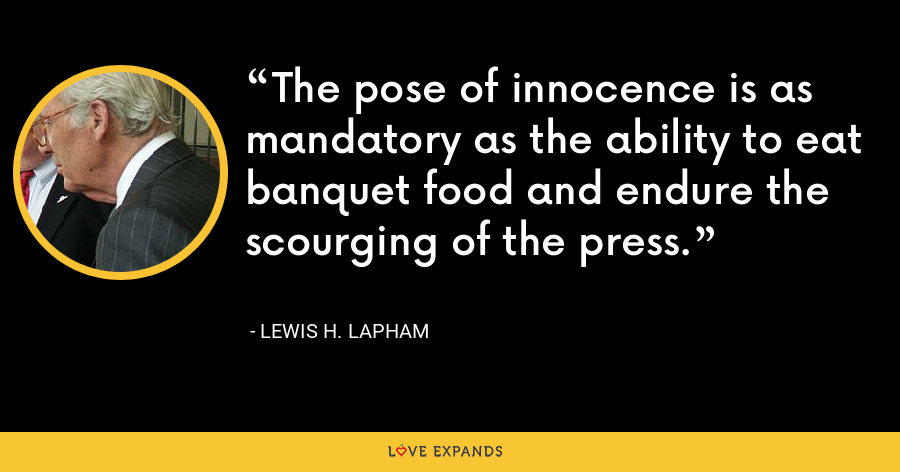 The pose of innocence is as mandatory as the ability to eat banquet food and endure the scourging of the press. - Lewis H. Lapham