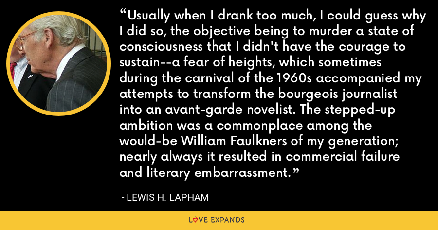 Usually when I drank too much, I could guess why I did so, the objective being to murder a state of consciousness that I didn't have the courage to sustain--a fear of heights, which sometimes during the carnival of the 1960s accompanied my attempts to transform the bourgeois journalist into an avant-garde novelist. The stepped-up ambition was a commonplace among the would-be William Faulkners of my generation; nearly always it resulted in commercial failure and literary embarrassment. - Lewis H. Lapham