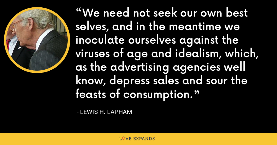 We need not seek our own best selves, and in the meantime we inoculate ourselves against the viruses of age and idealism, which, as the advertising agencies well know, depress sales and sour the feasts of consumption. - Lewis H. Lapham
